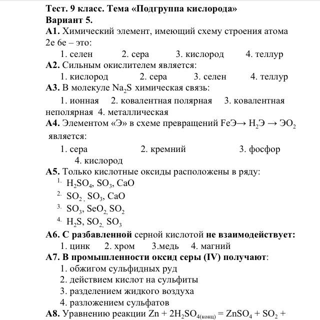 А1. Химический элемент, имеющий схему строения атома 2е 6е – это: 1. селен 2. сера 3. кислород 4. теллур А2. Сильным окислителем является: 1. кислород 2. сера 3. селен 4. теллур А3. В молекуле Na2S химическая связь: 1. ионная 2. ковалентная полярная 3. ковалентная неполярная 4. металлическая А4. Элементом «Э» в схеме превращений FeЭ→ Н2Э → ЭО2 является: 1. сера 2. кремний 3. фосфор 4. кислород А5. Только кислотные оксиды расположены в ряду: 1. H2SO4, SО3, СaО 2. SO2 , SО3, СаО 3. SО3, SеО2, SO2 4. H2S, SO2, SO3 А6. С разбавленной серной кислотой не взаимодействует: 1. цинк 2. хром 3.медь 4. магний А7. В промышленности оксид серы (IV) получают: 1. обжигом сульфидных руд 2. действием кислот на сульфиты 3. разделением жидкого воздуха 4. разложением сульфатов А8. Уравнению реакции Zn + 2H2SO4(конц) = ZnSO4 + SО2 + 2H2O соответствует схема превращения: 1. S+4 → S-2 2. S-2 → S+4 3. S+2→ S+4 4. S+6 → S+4 А9. Назовите вещество по его физическим свойствам: бесцветный газ, без запаха, сжижается при температуре -1830, малорастворим в воде – это: 1. О2 2. SO2 3. SO3 4. Н 2SО4 А10. Вторая стадия производства серной кислоты описывается уравнением реакции: 1. S + О2 = SО2 2. SО2 + О2 ↔ SО3  3. 2H2S + 3О2 = 2SО2 + 2H2O 4. SО3 + H2O = H2SO4  В1. При разложении под действием электрического тока 36 г воды образуется кислород объёмом: 1. 11,2 л 2. 22,4 л 3. 33,6 л 4. 44,8 л В2. Установите соответствие между названием вещества и его формулой: Название вещества Формула 1) оксид серы (IV) А) H2SO4 2) серная кислота Б) SO3 3) сульфид натрия В) SО2 4) сульфат натрия Г) Na2SO4 Д) FeS2 Е) Na2S