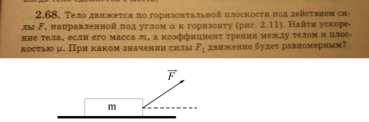 тело движется по горизонтальной плоскости под действием силы F, направленной под углом а к горизонту. Найти ускорение тела, если масса m, а коэффициент трения между телом и плоскостью u. При каком значении силы F1 движение будет равномерным?